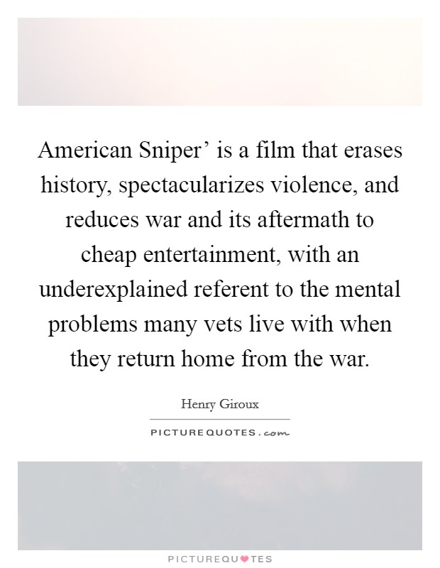 American Sniper' is a film that erases history, spectacularizes violence, and reduces war and its aftermath to cheap entertainment, with an underexplained referent to the mental problems many vets live with when they return home from the war Picture Quote #1