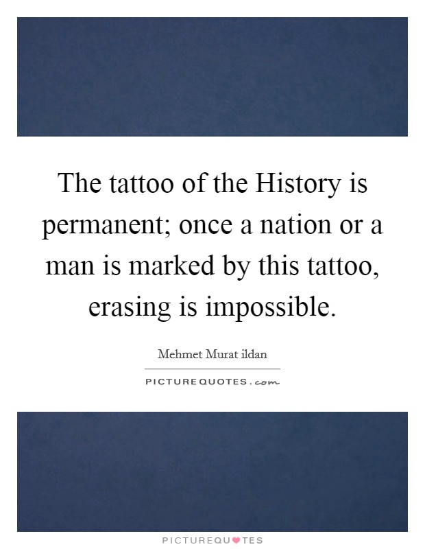 The tattoo of the History is permanent; once a nation or a man is marked by this tattoo, erasing is impossible Picture Quote #1