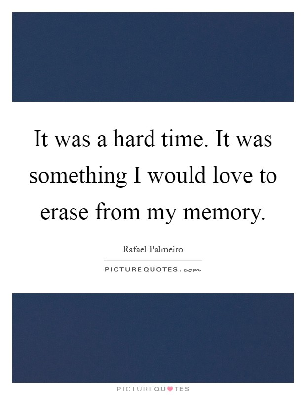 It was a hard time. It was something I would love to erase from my memory Picture Quote #1