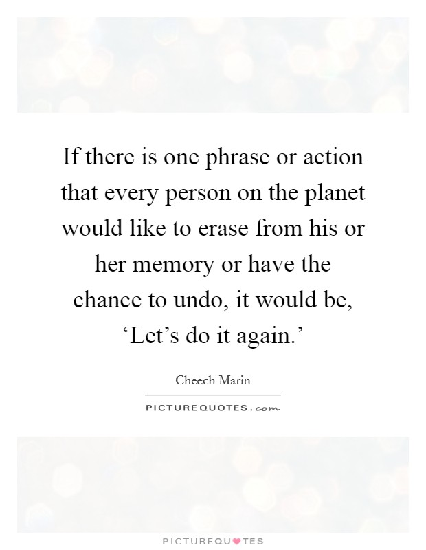 If there is one phrase or action that every person on the planet would like to erase from his or her memory or have the chance to undo, it would be, 'Let's do it again.' Picture Quote #1