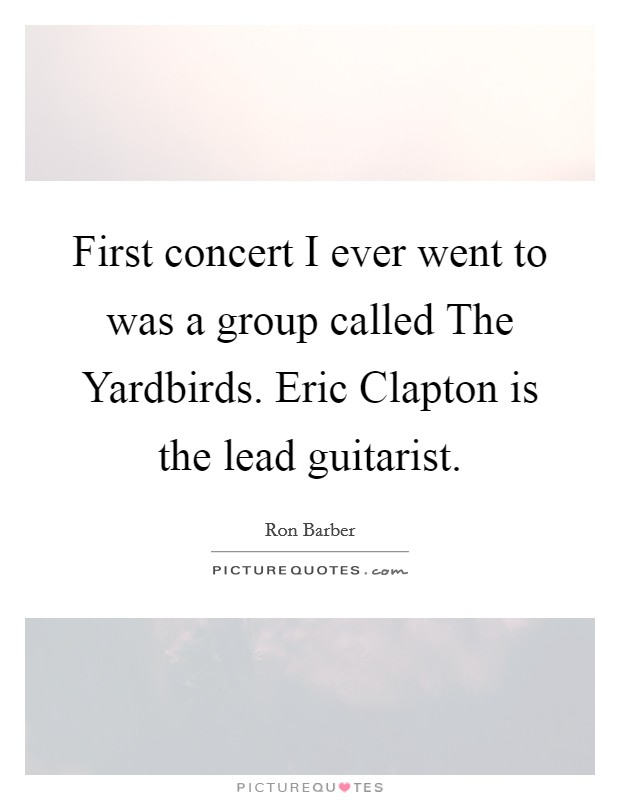 First concert I ever went to was a group called The Yardbirds. Eric Clapton is the lead guitarist Picture Quote #1