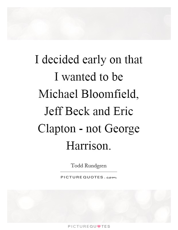 I decided early on that I wanted to be Michael Bloomfield, Jeff Beck and Eric Clapton - not George Harrison Picture Quote #1