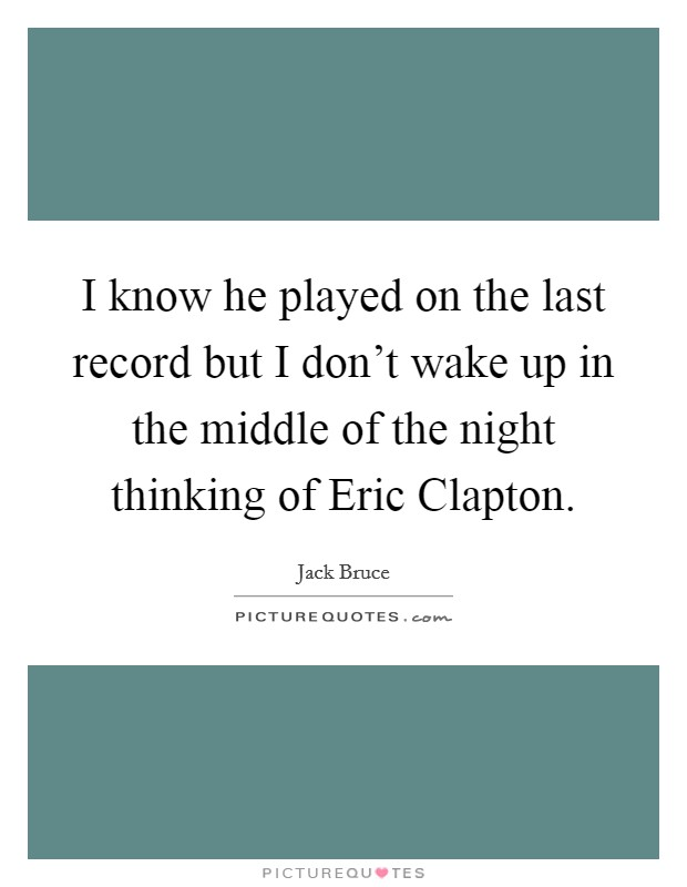 I know he played on the last record but I don't wake up in the middle of the night thinking of Eric Clapton Picture Quote #1