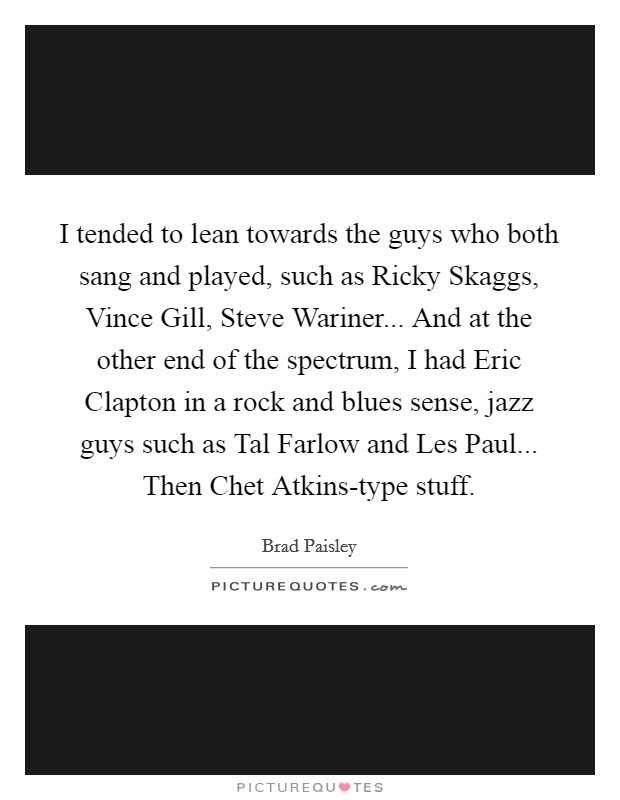 I tended to lean towards the guys who both sang and played, such as Ricky Skaggs, Vince Gill, Steve Wariner... And at the other end of the spectrum, I had Eric Clapton in a rock and blues sense, jazz guys such as Tal Farlow and Les Paul... Then Chet Atkins-type stuff Picture Quote #1