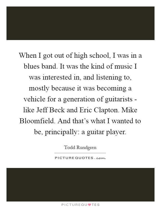 When I got out of high school, I was in a blues band. It was the kind of music I was interested in, and listening to, mostly because it was becoming a vehicle for a generation of guitarists - like Jeff Beck and Eric Clapton. Mike Bloomfield. And that's what I wanted to be, principally: a guitar player Picture Quote #1