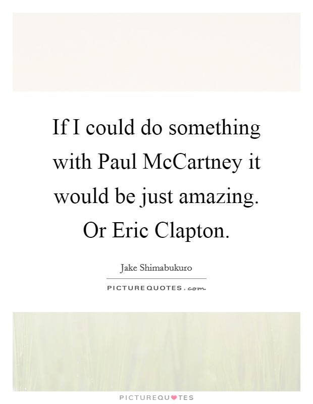 If I could do something with Paul McCartney it would be just amazing. Or Eric Clapton Picture Quote #1