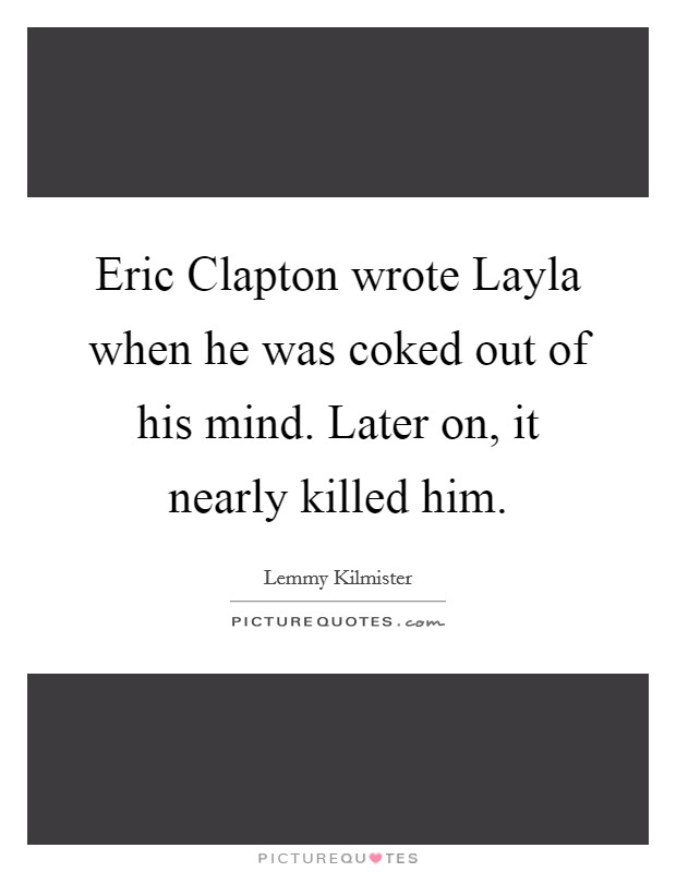 Eric Clapton wrote Layla when he was coked out of his mind. Later on, it nearly killed him Picture Quote #1