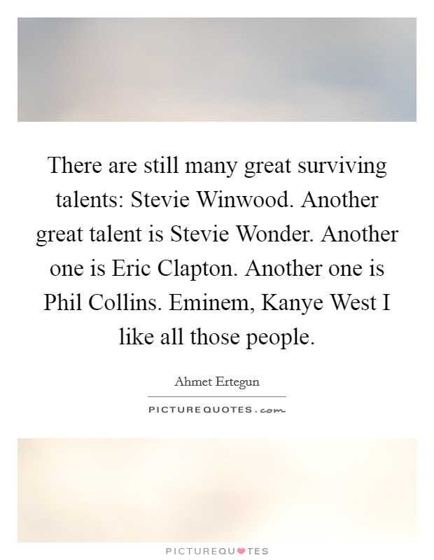There are still many great surviving talents: Stevie Winwood. Another great talent is Stevie Wonder. Another one is Eric Clapton. Another one is Phil Collins. Eminem, Kanye West I like all those people Picture Quote #1