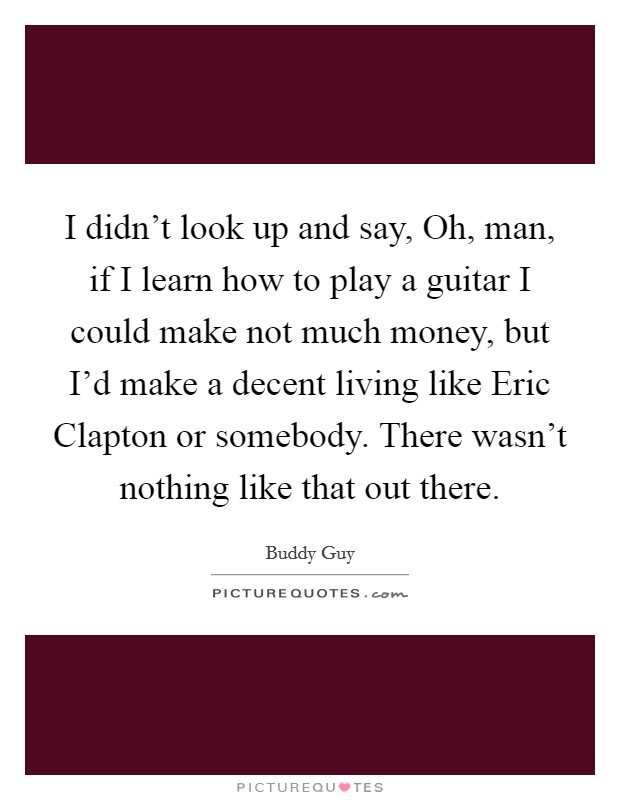 I didn't look up and say, Oh, man, if I learn how to play a guitar I could make not much money, but I'd make a decent living like Eric Clapton or somebody. There wasn't nothing like that out there Picture Quote #1