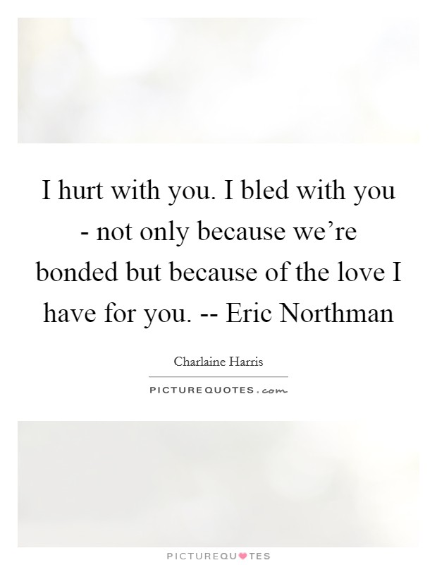 I hurt with you. I bled with you - not only because we're bonded but because of the love I have for you. -- Eric Northman Picture Quote #1