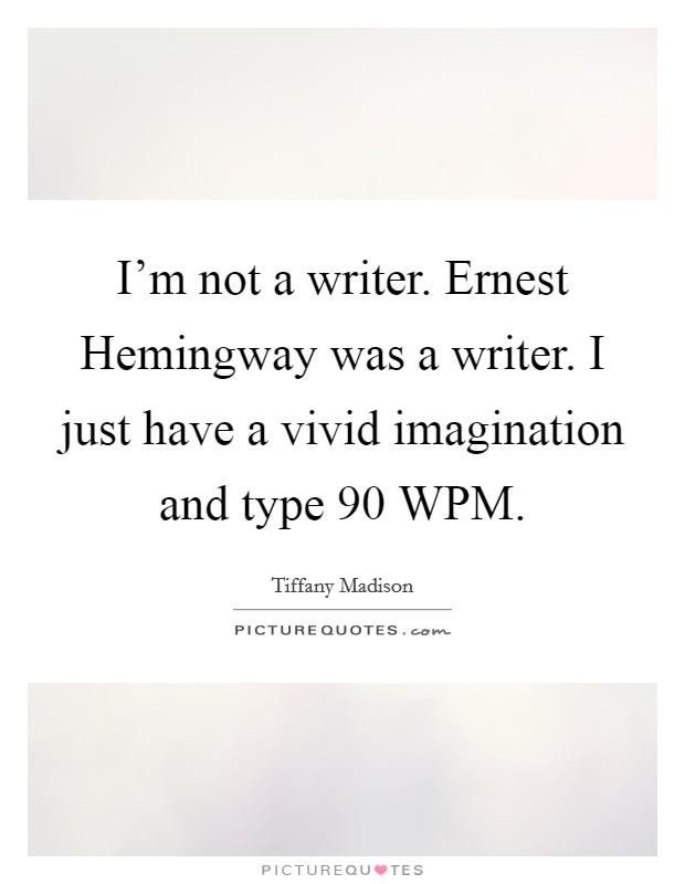 I'm not a writer. Ernest Hemingway was a writer. I just have a vivid imagination and type 90 WPM Picture Quote #1