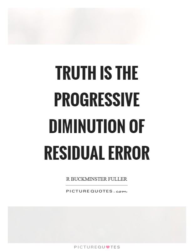 Truth is the progressive diminution of residual error Picture Quote #1