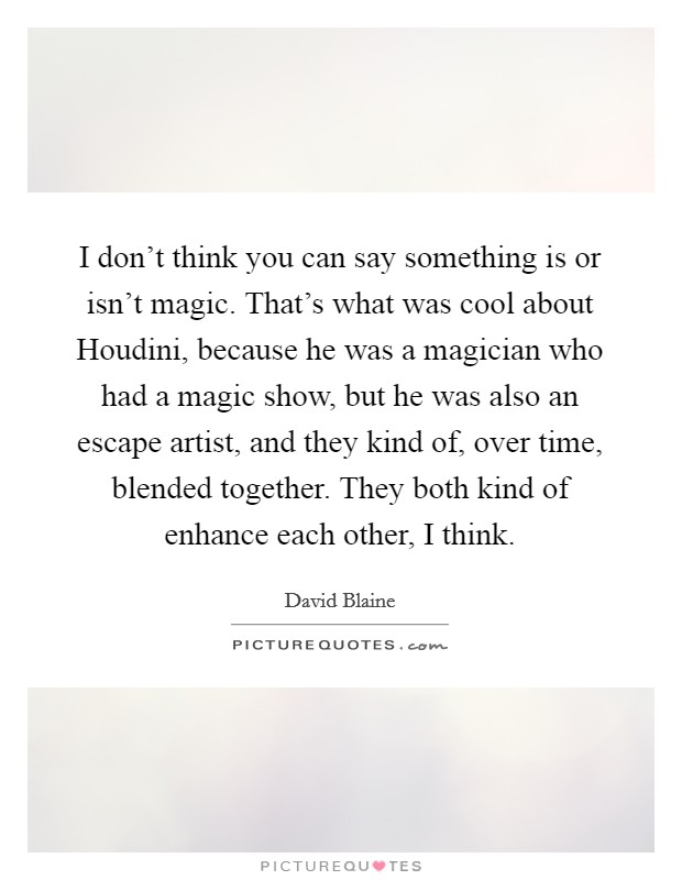 I don't think you can say something is or isn't magic. That's what was cool about Houdini, because he was a magician who had a magic show, but he was also an escape artist, and they kind of, over time, blended together. They both kind of enhance each other, I think Picture Quote #1