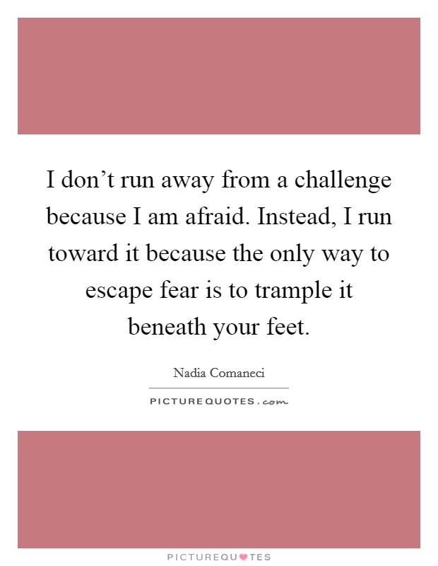 I don't run away from a challenge because I am afraid. Instead, I run toward it because the only way to escape fear is to trample it beneath your feet Picture Quote #1