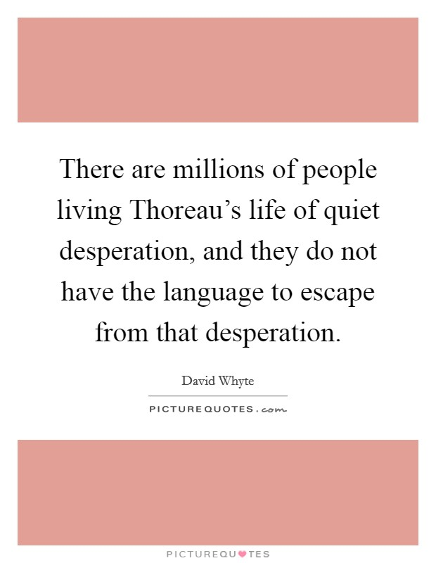 There are millions of people living Thoreau's life of quiet desperation, and they do not have the language to escape from that desperation Picture Quote #1