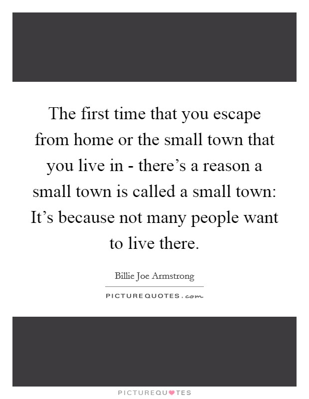 The first time that you escape from home or the small town that you live in - there's a reason a small town is called a small town: It's because not many people want to live there Picture Quote #1