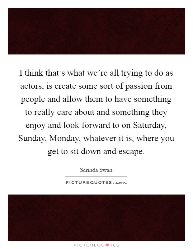 I think that's what we're all trying to do as actors, is create some sort of passion from people and allow them to have something to really care about and something they enjoy and look forward to on Saturday, Sunday, Monday, whatever it is, where you get to sit down and escape Picture Quote #1