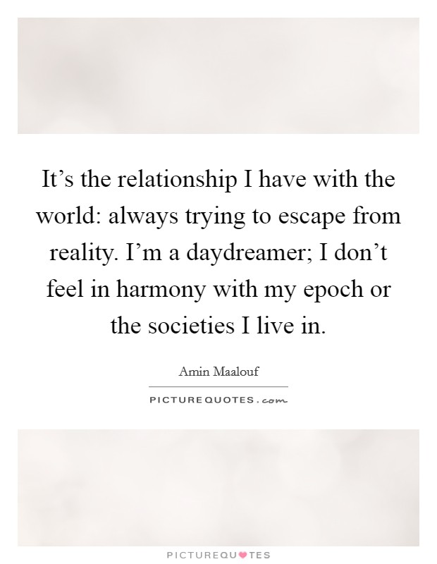 It's the relationship I have with the world: always trying to escape from reality. I'm a daydreamer; I don't feel in harmony with my epoch or the societies I live in. Picture Quote #1