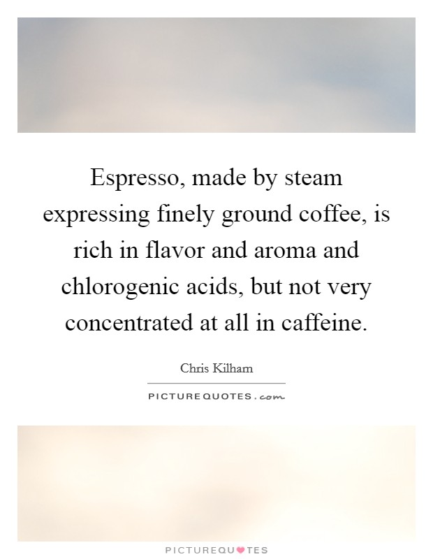 Espresso, made by steam expressing finely ground coffee, is rich in flavor and aroma and chlorogenic acids, but not very concentrated at all in caffeine Picture Quote #1