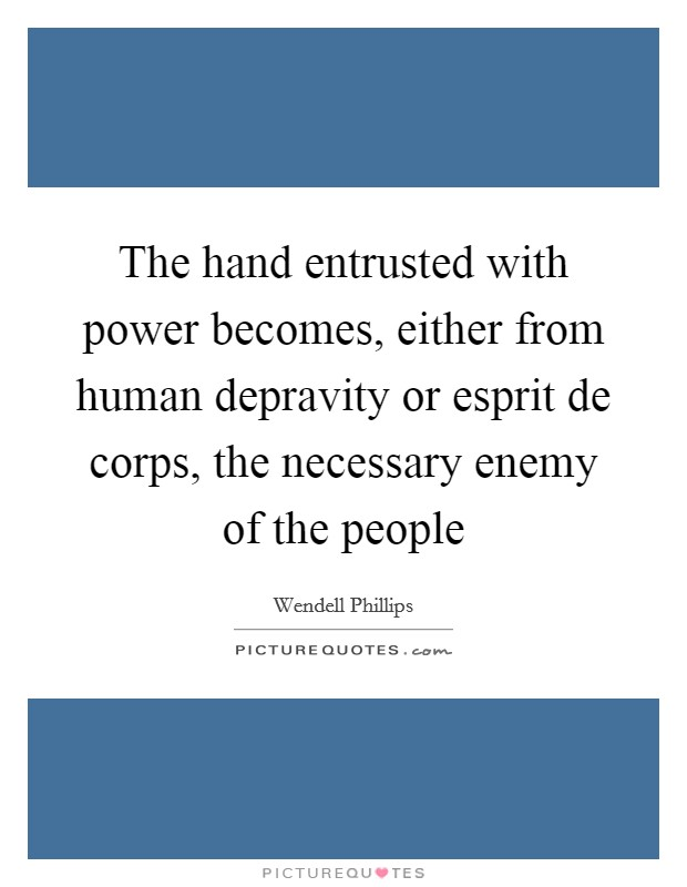 The hand entrusted with power becomes, either from human depravity or esprit de corps, the necessary enemy of the people Picture Quote #1