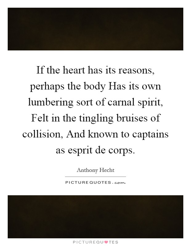 If the heart has its reasons, perhaps the body Has its own lumbering sort of carnal spirit, Felt in the tingling bruises of collision, And known to captains as esprit de corps Picture Quote #1