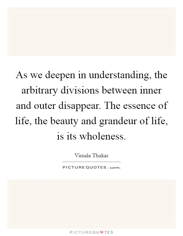 As we deepen in understanding, the arbitrary divisions between inner and outer disappear. The essence of life, the beauty and grandeur of life, is its wholeness Picture Quote #1
