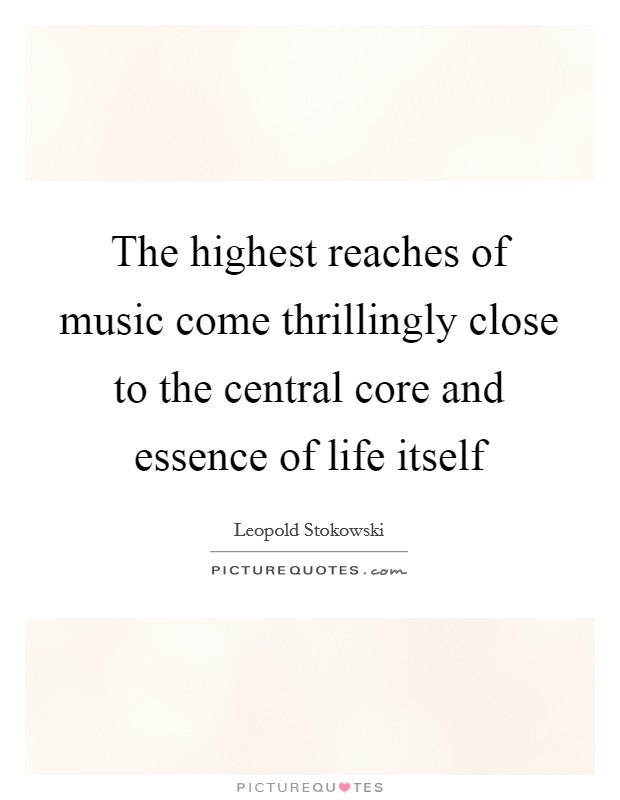 The highest reaches of music come thrillingly close to the central core and essence of life itself Picture Quote #1