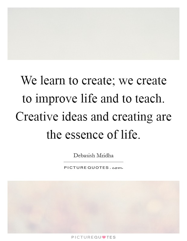We learn to create; we create to improve life and to teach. Creative ideas and creating are the essence of life Picture Quote #1