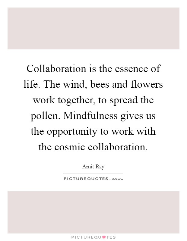 Collaboration is the essence of life. The wind, bees and flowers work together, to spread the pollen. Mindfulness gives us the opportunity to work with the cosmic collaboration Picture Quote #1