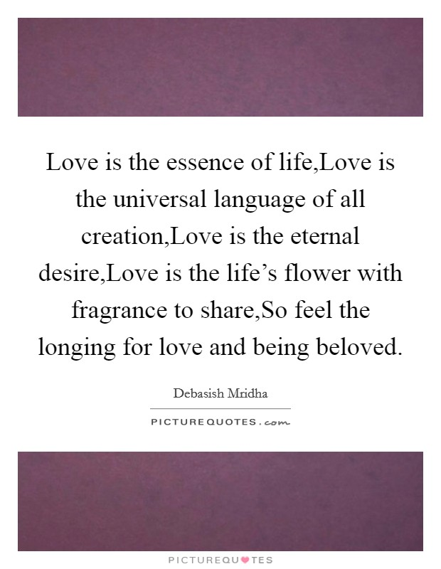 Love is the essence of life,Love is the universal language of all creation,Love is the eternal desire,Love is the life's flower with fragrance to share,So feel the longing for love and being beloved Picture Quote #1