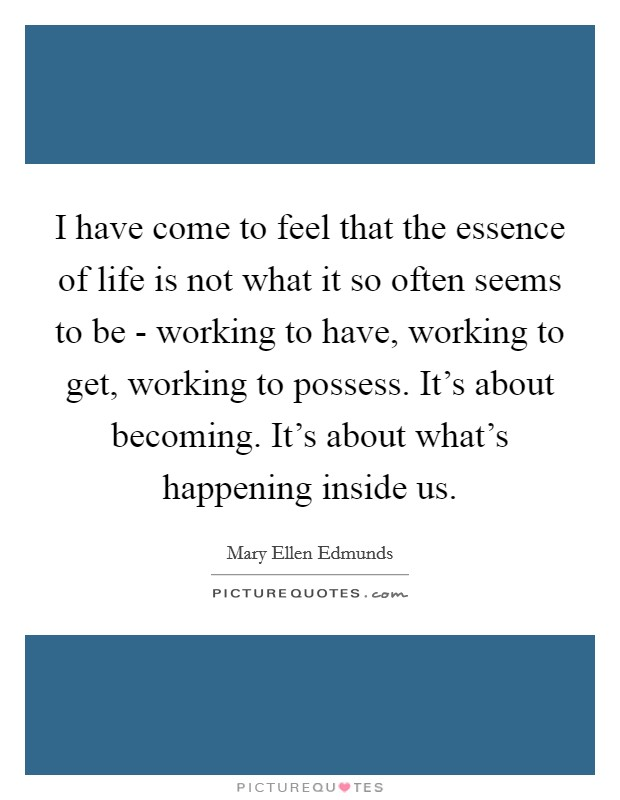 I have come to feel that the essence of life is not what it so often seems to be - working to have, working to get, working to possess. It's about becoming. It's about what's happening inside us Picture Quote #1