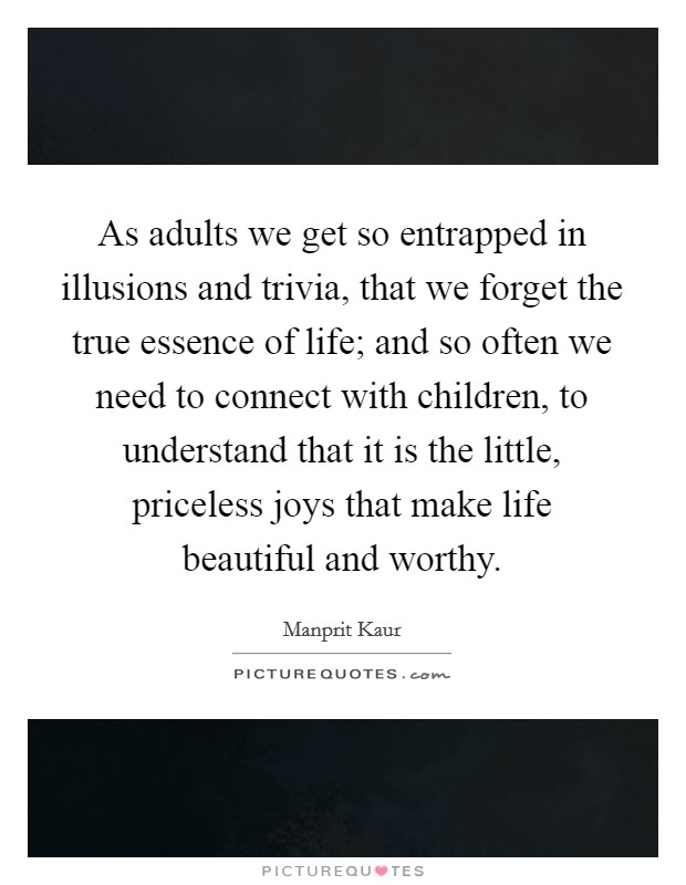As adults we get so entrapped in illusions and trivia, that we forget the true essence of life; and so often we need to connect with children, to understand that it is the little, priceless joys that make life beautiful and worthy. Picture Quote #1