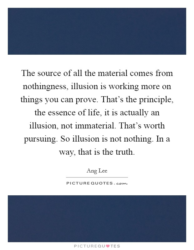 The source of all the material comes from nothingness, illusion is working more on things you can prove. That's the principle, the essence of life, it is actually an illusion, not immaterial. That's worth pursuing. So illusion is not nothing. In a way, that is the truth Picture Quote #1