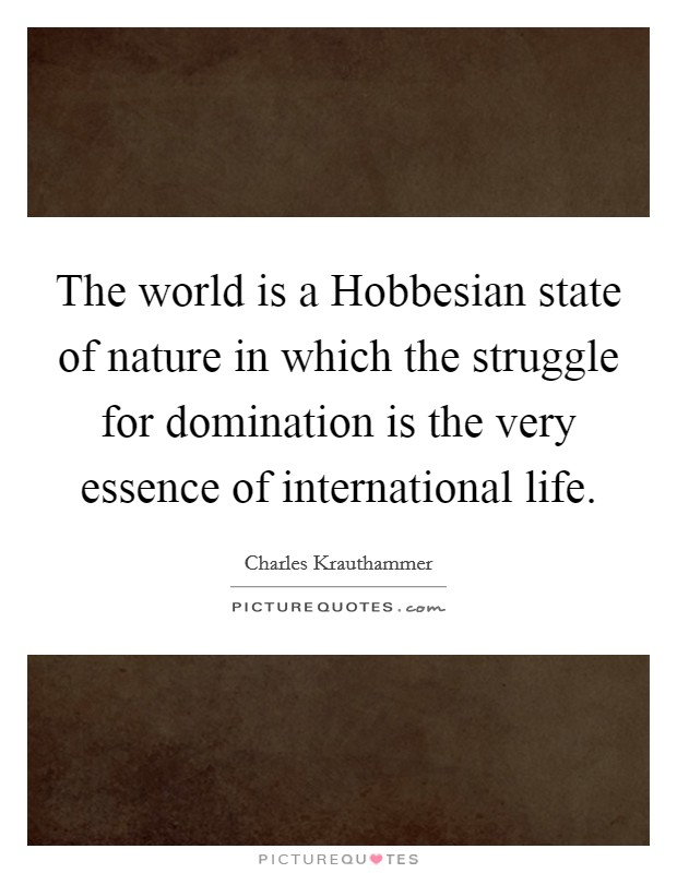 The world is a Hobbesian state of nature in which the struggle for domination is the very essence of international life. Picture Quote #1