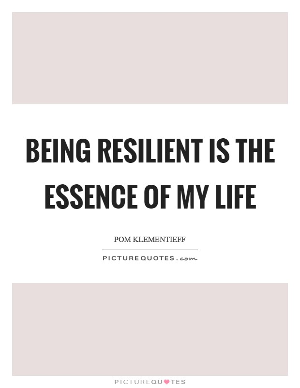 Being resilient is the essence of my life Picture Quote #1