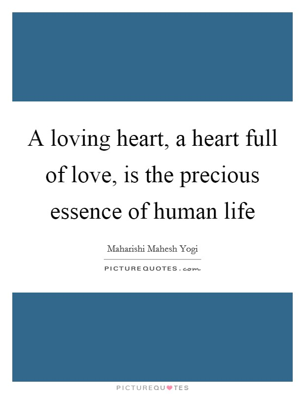 A loving heart, a heart full of love, is the precious essence of human life Picture Quote #1