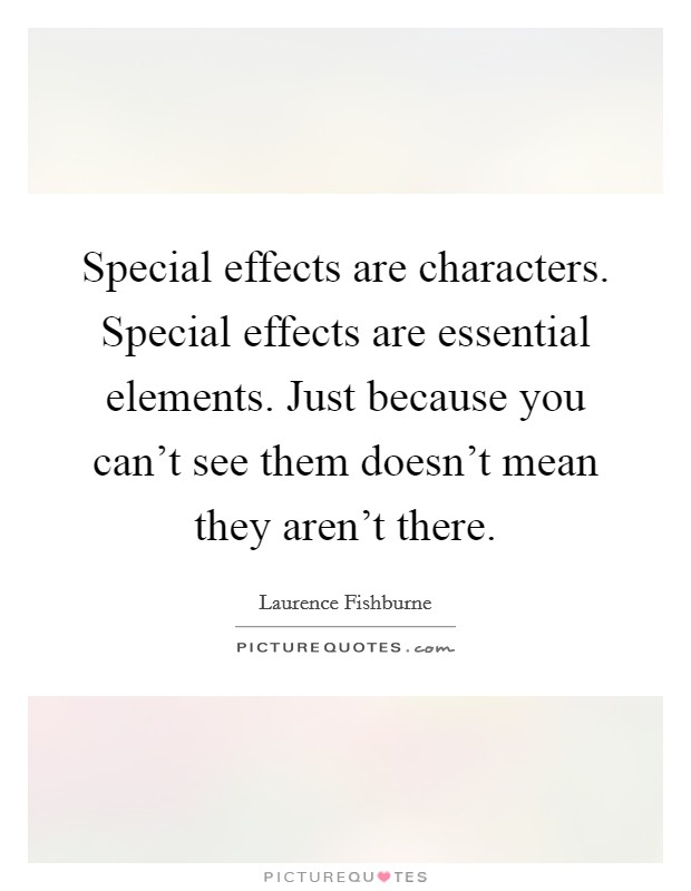Special effects are characters. Special effects are essential elements. Just because you can't see them doesn't mean they aren't there Picture Quote #1