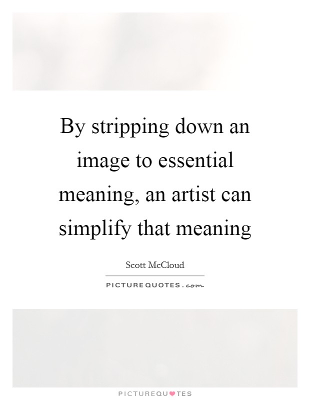 By stripping down an image to essential meaning, an artist can simplify that meaning Picture Quote #1