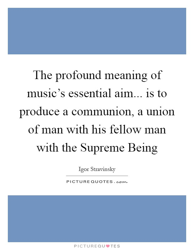 The profound meaning of music's essential aim... is to produce a communion, a union of man with his fellow man with the Supreme Being Picture Quote #1