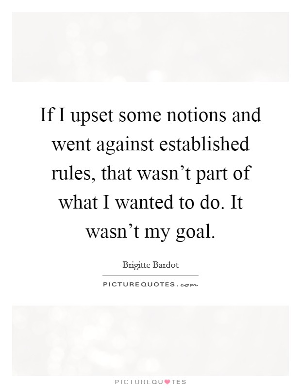 If I upset some notions and went against established rules, that wasn't part of what I wanted to do. It wasn't my goal Picture Quote #1