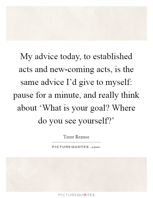 My advice today, to established acts and new-coming acts, is the same advice I'd give to myself: pause for a minute, and really think about 'What is your goal? Where do you see yourself?' Picture Quote #1