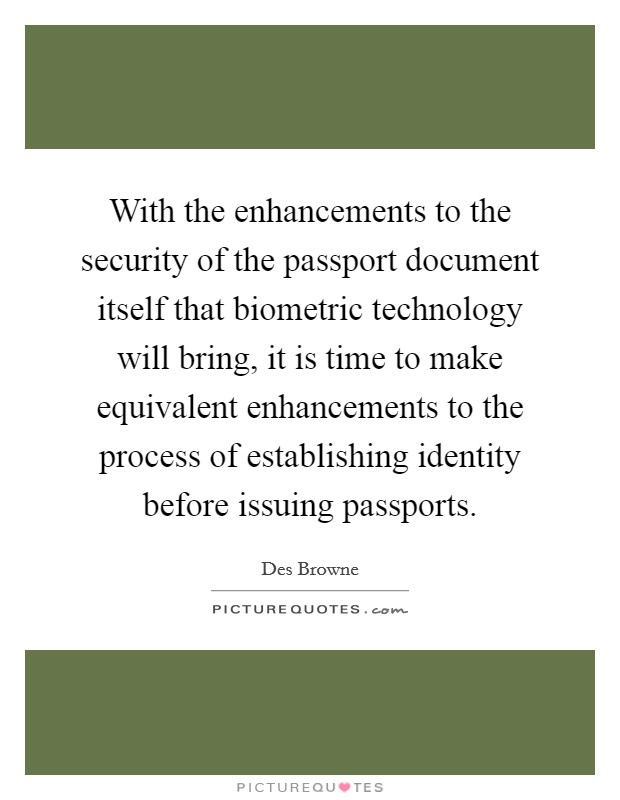 With the enhancements to the security of the passport document itself that biometric technology will bring, it is time to make equivalent enhancements to the process of establishing identity before issuing passports Picture Quote #1