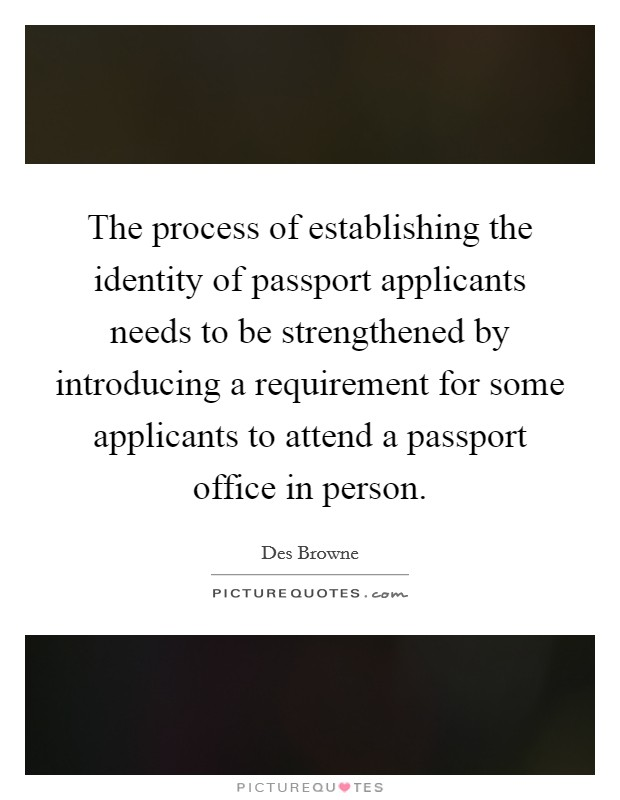 The process of establishing the identity of passport applicants needs to be strengthened by introducing a requirement for some applicants to attend a passport office in person. Picture Quote #1