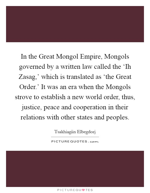 In the Great Mongol Empire, Mongols governed by a written law called the 'Ih Zasag,' which is translated as 'the Great Order.' It was an era when the Mongols strove to establish a new world order, thus, justice, peace and cooperation in their relations with other states and peoples Picture Quote #1