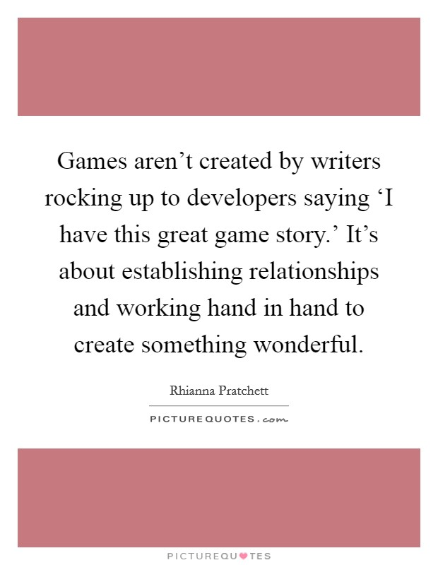 Games aren't created by writers rocking up to developers saying 'I have this great game story.' It's about establishing relationships and working hand in hand to create something wonderful Picture Quote #1
