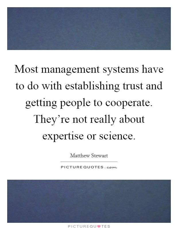 Most management systems have to do with establishing trust and getting people to cooperate. They're not really about expertise or science Picture Quote #1