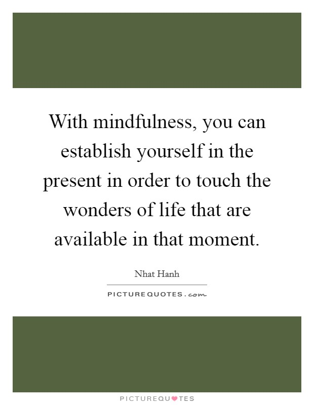 With mindfulness, you can establish yourself in the present in order to touch the wonders of life that are available in that moment Picture Quote #1