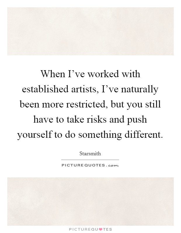 When I've worked with established artists, I've naturally been more restricted, but you still have to take risks and push yourself to do something different Picture Quote #1