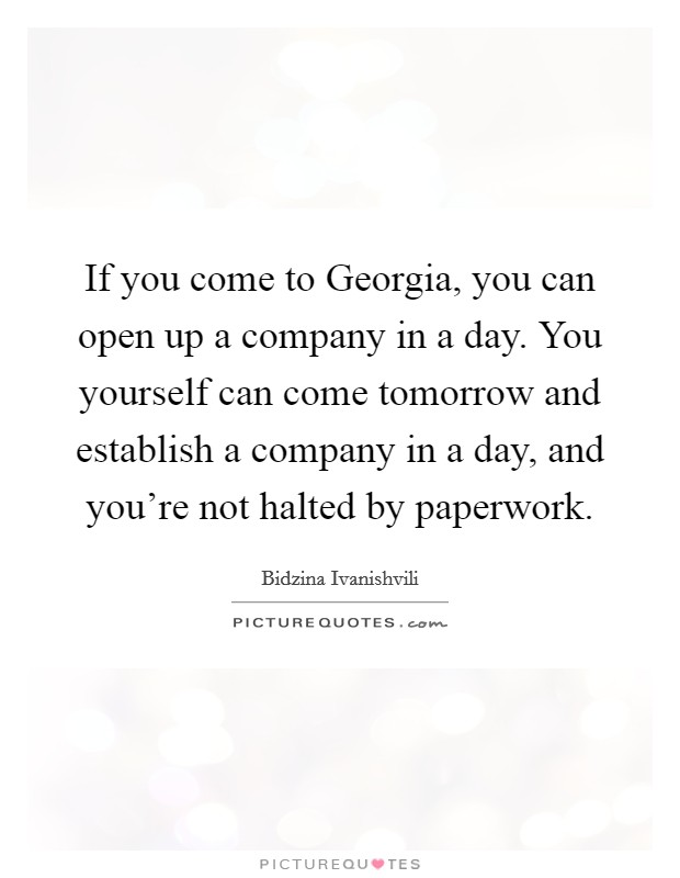 If you come to Georgia, you can open up a company in a day. You yourself can come tomorrow and establish a company in a day, and you're not halted by paperwork Picture Quote #1