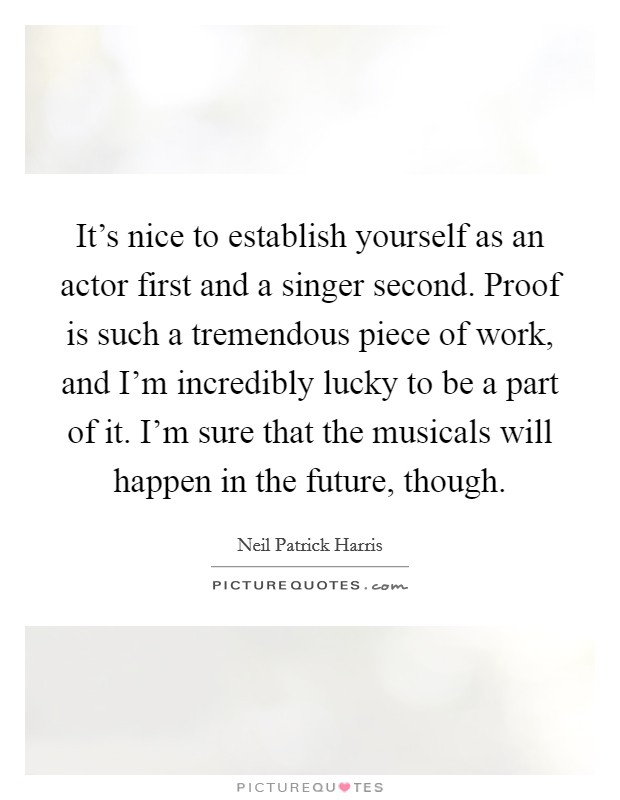 It's nice to establish yourself as an actor first and a singer second. Proof is such a tremendous piece of work, and I'm incredibly lucky to be a part of it. I'm sure that the musicals will happen in the future, though Picture Quote #1